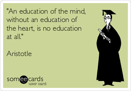 """An education of the mind, without an education of the heart, is no education at all.""   Aristotle"