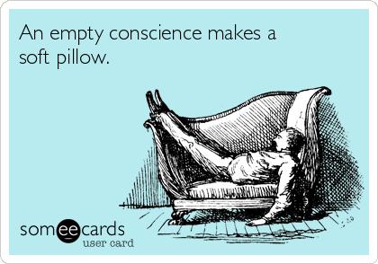 An empty conscience makes a soft pillow.