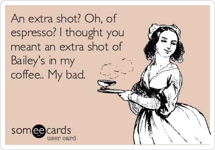 An extra shot? Oh, of espresso? I thought you meant an extra shot of Bailey's in my coffee.. My bad.