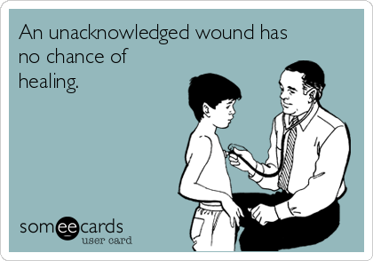 An unacknowledged wound has no chance of healing.