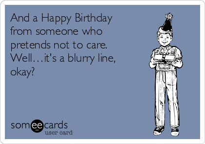 And a Happy Birthday from someone who pretends not to care. Well…it's a blurry line, okay?