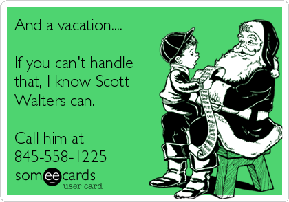 And a vacation....  If you can't handle that, I know Scott Walters can.  Call him at 845-558-1225
