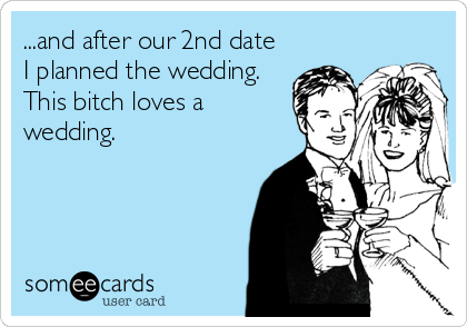 ...and after our 2nd date I planned the wedding.  This bitch loves a wedding.
