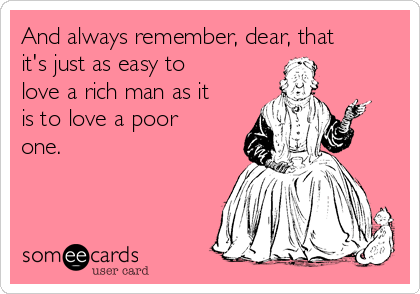 And always remember, dear, that it's just as easy to love a rich man as it is to love a poor one.
