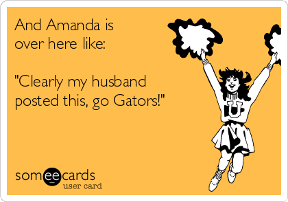 """And Amanda is over here like:  """"Clearly my husband posted this, go Gators!"""""""