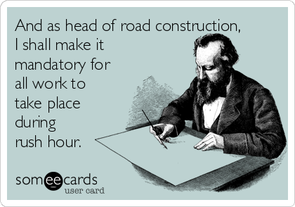 And as head of road construction, I shall make it mandatory for all work to take place during  rush hour.