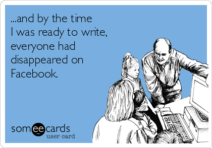 ...and by the time  I was ready to write, everyone had disappeared on Facebook.