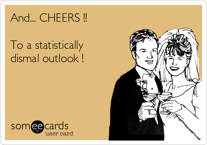 And... CHEERS !!  To a statistically dismal outlook !