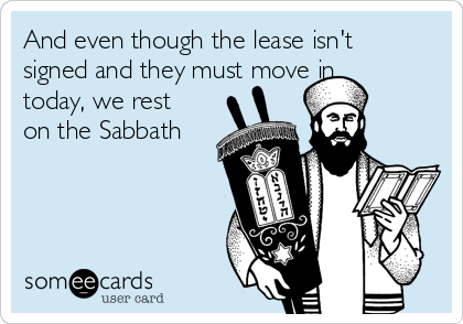And even though the lease isn't signed and they must move in today, we rest on the Sabbath