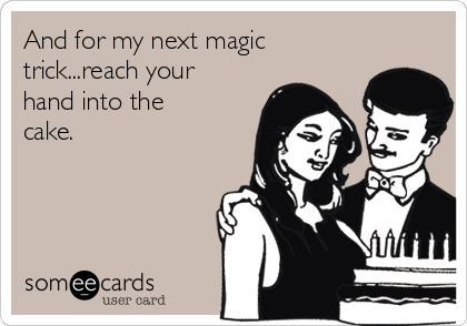 And for my next magic trick...reach your hand into the cake.