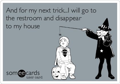 And for my next trick...I will go to the restroom and disappear to my house