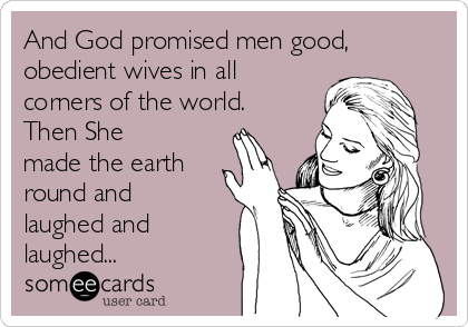 And God promised men good, obedient wives in all corners of the world. Then She made the earth round and laughed and laughed...