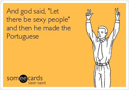 """And god said, """"Let there be sexy people"""" and then he made the Portuguese"""