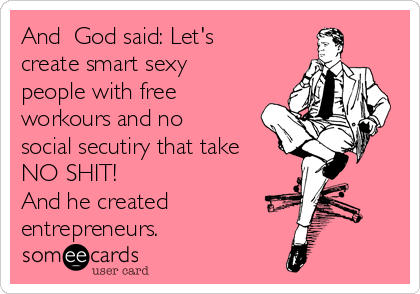 And  God said: Let's create smart sexy people with free workours and no social secutiry that take NO SHIT!  And he created entrepreneurs.