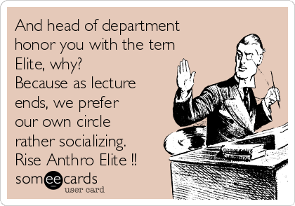 And head of department honor you with the tern Elite, why? Because as lecture ends, we prefer our own circle rather socializing. Rise Anthro Elite !!