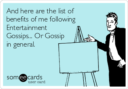And here are the list of benefits of me following Entertainment Gossips... Or Gossip in general.