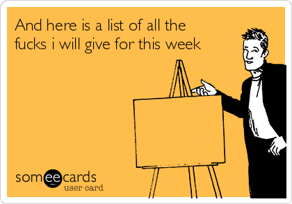 And here is a list of all the fucks i will give for this week