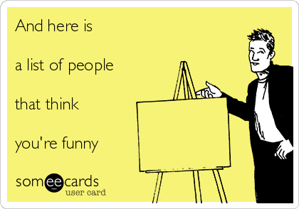 And here is a list of people that think you're funny | Cry For Help