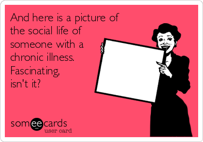 and-here-is-a-picture-of-the-social-life-of-someone-with-a-chronic-illness-fascinating-isnt-it-982d9