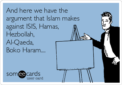 And here we have the argument that Islam makes against ISIS, Hamas, Hezbollah, Al-Qaeda,  Boko Haram....