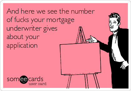 And here we see the number of fucks your mortgage underwriter gives about your application