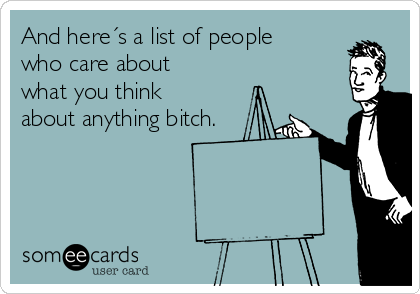 And here´s a list of people who care about what you think about anything bitch.