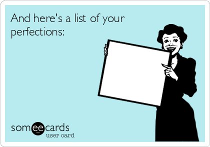 And here's a list of your perfections: