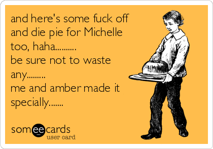 and here's some fuck off and die pie for Michelle too, haha.......... be sure not to waste any......... me and amber made it specially.......