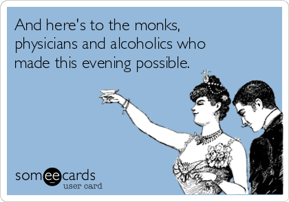 And here's to the monks, physicians and alcoholics who made this evening possible.