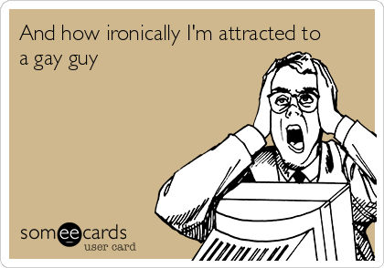And how ironically I'm attracted to a gay guy