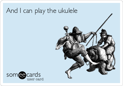 And I can play the ukulele