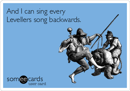 And I can sing every Levellers song backwards.