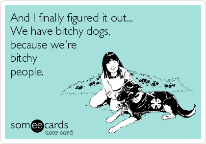 And I finally figured it out...  We have bitchy dogs, because we're  bitchy people.