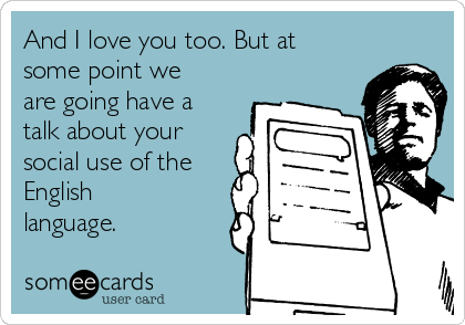 And I love you too. But at some point we are going have a talk about your social use of the English language.