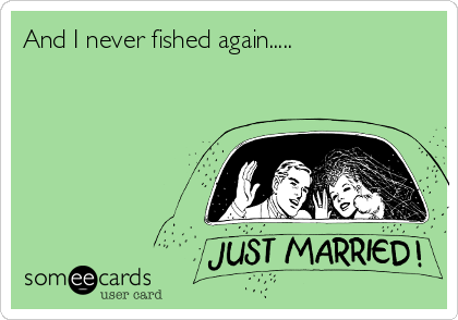 And I never fished again.....