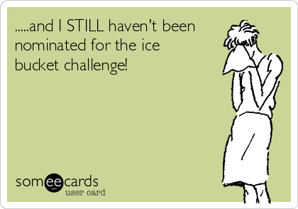 .....and I STILL haven't been nominated for the ice bucket challenge!