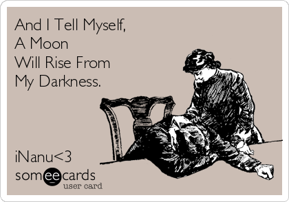 And I Tell Myself, A Moon  Will Rise From My Darkness.    iNanu<3