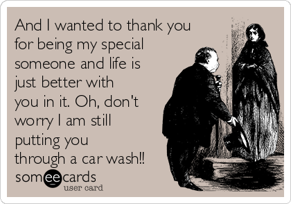 And I wanted to thank you for being my special someone and life is just better with you in it. Oh, don't worry I am still putting you through a car wash!!