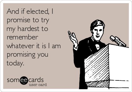 And if elected, I promise to try my hardest to remember whatever it is I am promising you today.