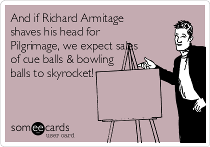 And if Richard Armitage shaves his head for Pilgrimage, we expect sales of cue balls & bowling balls to skyrocket!
