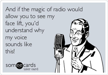 And if the magic of radio would allow you to see my face lift, you'd understand why my voice sounds like this!