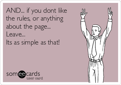 AND... if you dont like  the rules, or anything about the page... Leave... Its as simple as that!