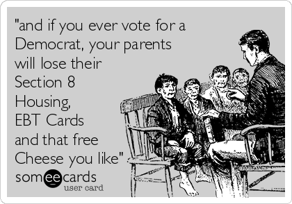 """""""and if you ever vote for a Democrat, your parents will lose their Section 8 Housing, EBT Cards and that free Cheese you like"""""""