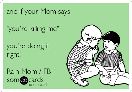 """and if your Mom says  """"you're killing me""""  you're doing it right!  Rain Mom / FB"""