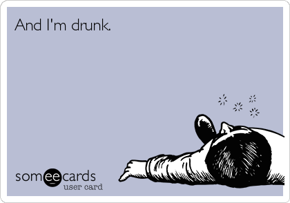 And I'm drunk.
