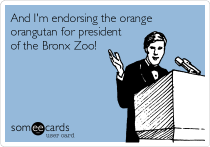 And I'm endorsing the orange orangutan for president of the Bronx Zoo!