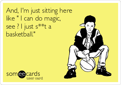 "And, I'm just sitting here like "" I can do magic, see ? I just s**t a basketball."""