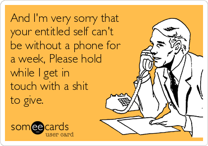 And I'm very sorry that your entitled self can't be without a phone for a week, Please hold while I get in touch with a shit to give.