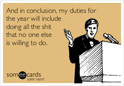 And in conclusion, my duties for the year will include doing all the shit that no one else is willing to do.