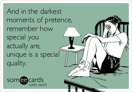 And in the darkest moments of pretence, remember how special you actually are, unique is a special quality.